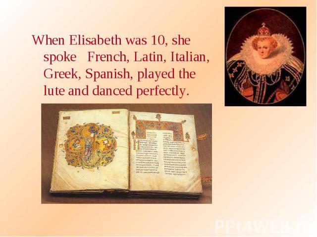 When Elisabeth was 10, she spoke French, Latin, Italian, Greek, Spanish, played the lute and danced perfectly. When Elisabeth was 10, she spoke French, Latin, Italian, Greek, Spanish, played the lute and danced perfectly.