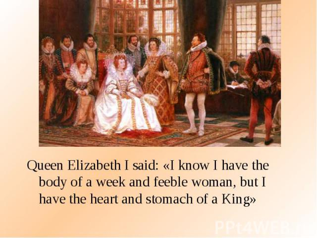 Queen Elizabeth I said: «I know I have the body of a week and feeble woman, but I have the heart and stomach of a King» Queen Elizabeth I said: «I know I have the body of a week and feeble woman, but I have the heart and stomach of a King»