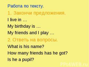 Работа по тексту. Работа по тексту. Закончи предложения. I live in … My birthday