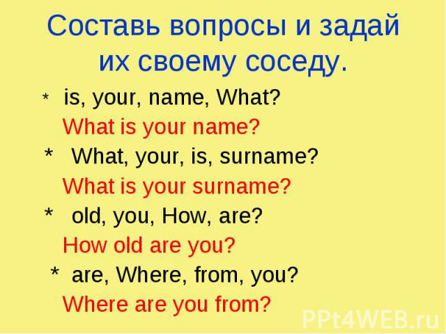 Составь вопросы и задай их своему соседу. * is, your, name, What? What is your name? * What, your, is, surname? What is your surname? * old, you, How, are? How old are you? * are, Where, from, you? Where are you from?