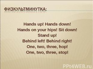 Hands up! Hands down! Hands on your hips! Sit down! Stand up! Behind left! Behin