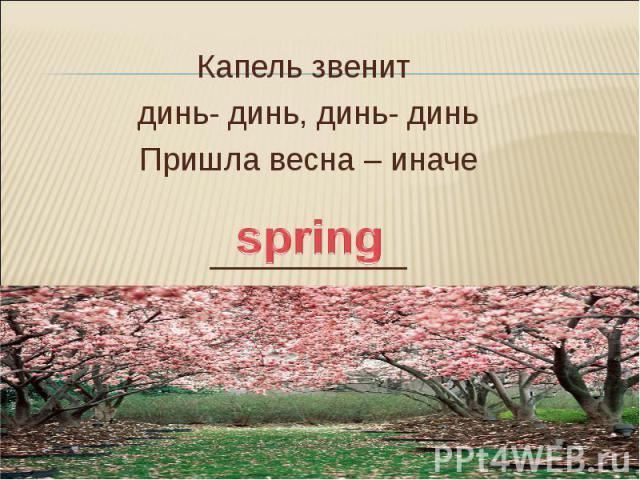 Капель звенит динь- динь, динь- динь Пришла весна – иначе ___________