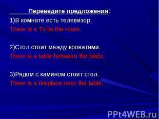 Переведите предложения: Переведите предложения: 1)В комнате есть телевизор. Ther