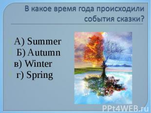 А) Summer Б) Autumn в) Winter г) Spring