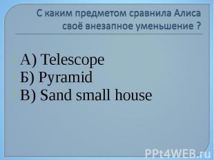 А) Telescope Б) Pyramid В) Sand small house