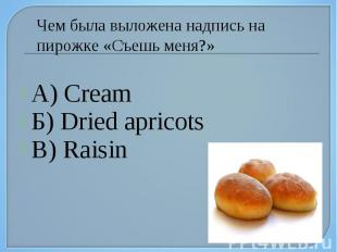 А) Cream Б) Dried apricots В) Raisin