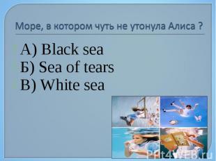 А) Black sea А) Black sea Б) Sea of tears В) White sea