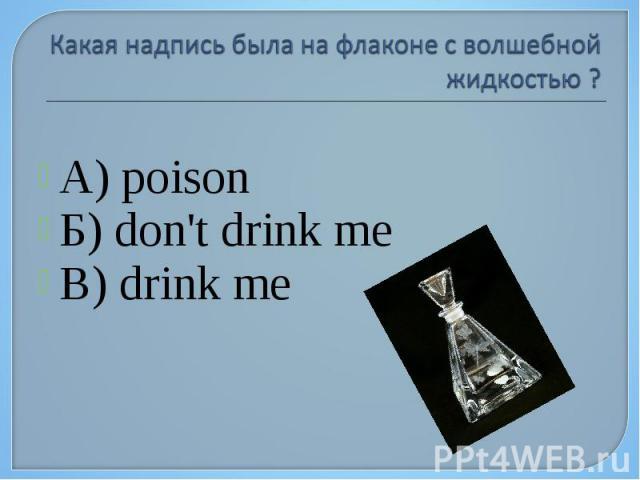 А) poison Б) don't drink me В) drink me