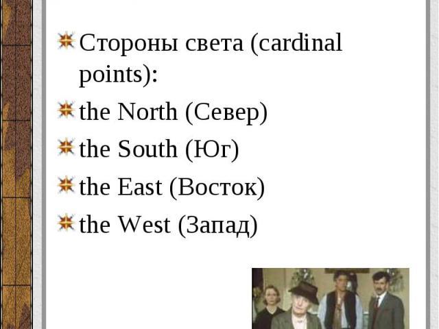 Стороны света (cardinal points): Стороны света (cardinal points): the North(Север) the South(Юг) the East(Восток) the West(Запад)