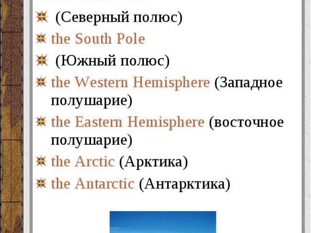 Полюса, полушария (poles, hemispheres): Полюса, полушария (poles, hemispheres): the North Pole (Северный полюс) the South Pole (Южный полюс) the Western Hemisphere (Западное полушарие) the Eastern Hemisphere (восточное полушарие) the Arctic (Арктика…