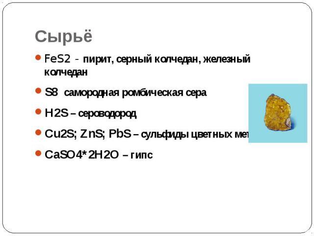 Сырьё FeS2 - пирит, серный колчедан, железный колчедан S8 самородная ромбическая сера H2S – сероводород Сu2S; ZnS; PbS – сульфиды цветных металлов CaSO4*2H2O – гипс