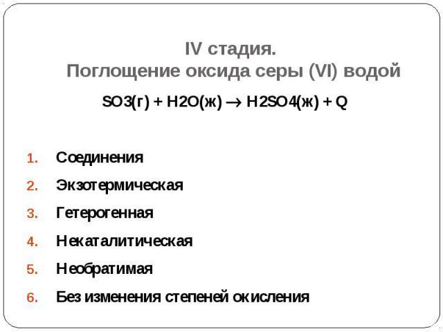 IV стадия. Поглощение оксида серы (VI) водой SO3(г) + Н2О(ж) Н2SO4(ж) + Q  Соединения Экзотермическая Гетерогенная Некаталитическая Необратимая Без изменения степеней окисления