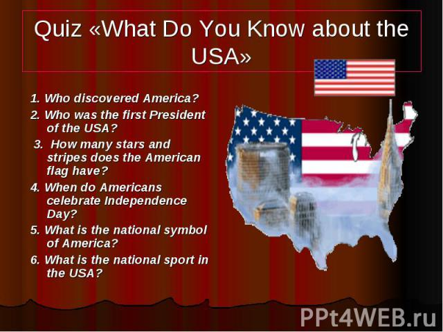 Quiz «What Do You Know about the USA» 1. Who discovered America? 2. Who was the first President of the USA? 3. How many stars and stripes does the American flag have? 4. When do Americans celebrate Independence Day? 5. What is the national symbol of…