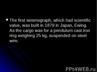 The first seismograph, which had scientific value, was built in 1879 in Japan, E