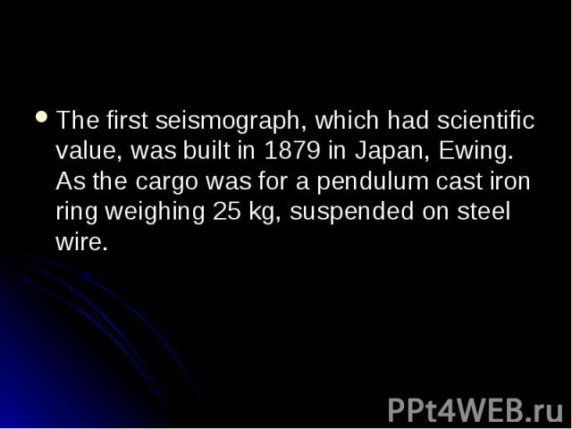 The first seismograph, which had scientific value, was built in 1879 in Japan, Ewing. As the cargo was for a pendulum cast iron ring weighing 25 kg, suspended on steel wire. The first seismograph, which had scientific value, was built in 1879 in Jap…
