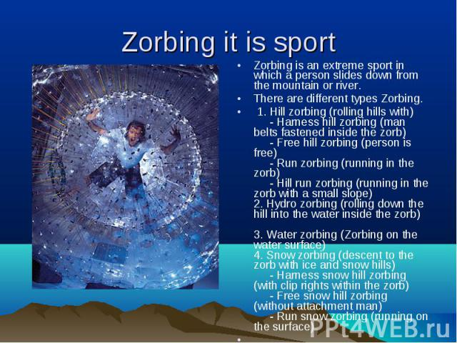 Zorbingisan extreme sport in which a personslides downfrom the mountainor river. Zorbingisan extreme sport in which a personslides downfrom the mountainor river. There are different types&n…