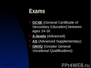 Exams GCSE (General Certificate of Secondary Education) between ages 14-16 A-lev