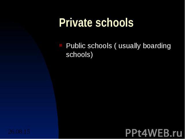 Private schools Public schools ( usually boarding schools)