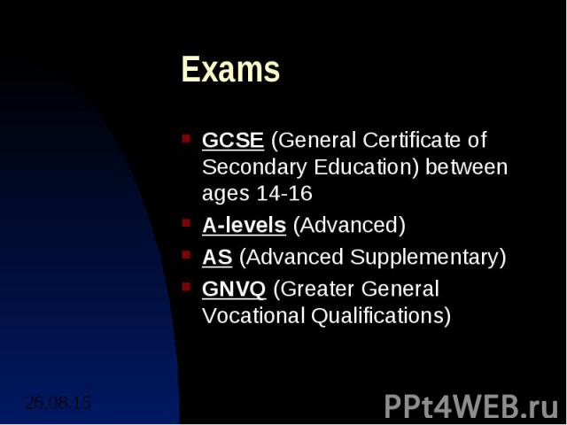Exams GCSE (General Certificate of Secondary Education) between ages 14-16 A-levels (Advanced) AS (Advanced Supplementary) GNVQ (Greater General Vocational Qualifications)
