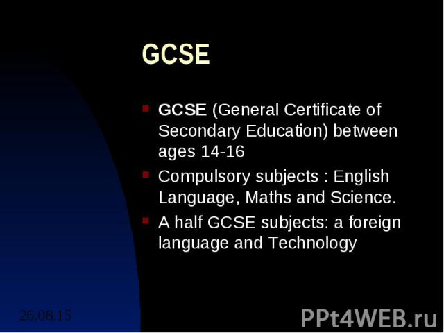 GCSE GCSE (General Certificate of Secondary Education) between ages 14-16 Compulsory subjects : English Language, Maths and Science. A half GCSE subjects: a foreign language and Technology