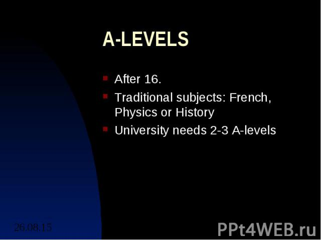 A-LEVELS After 16. Traditional subjects: French, Physics or History University needs 2-3 A-levels