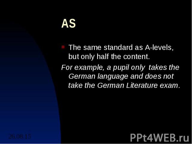 AS The same standard as A-levels, but only half the content. For example, a pupil only takes the German language and does not take the German Literature exam.