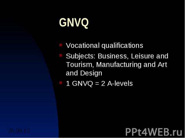 GNVQ Vocational qualifications Subjects: Business, Leisure and Tourism, Manufacturing and Art and Design 1 GNVQ = 2 A-levels