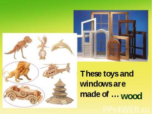 These toys and windows are made of …