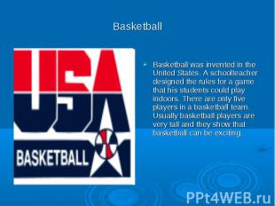 Basketball Basketball was invented in the United States. A schoolteacher designe
