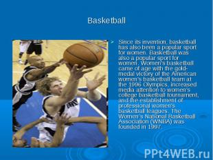 Basketball Since its invention, basketball has also been a popular sport for wom