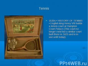 Tennis 1530s ▪ HISTORY OF TENNIS ▪ English king Henry VIII builds a tennis court