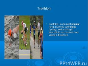 Triathlon Triathlon, in its most popular form, involves swimming, cycling, and r