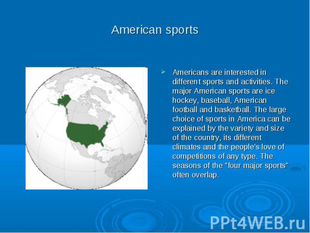 American sports Americans are interested in different sports and activities. The major American sports are ice hockey, baseball, American football and basketball. The large choice of sports in America can be explained by the variety and size of the …