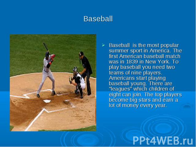 "Baseball Baseball is the most popular summer sport in America. The first American baseball match was in 1839 in New York. To play baseball you need two teams of nine players. Americans start playing baseball young. There are ""leagues"" whic…"