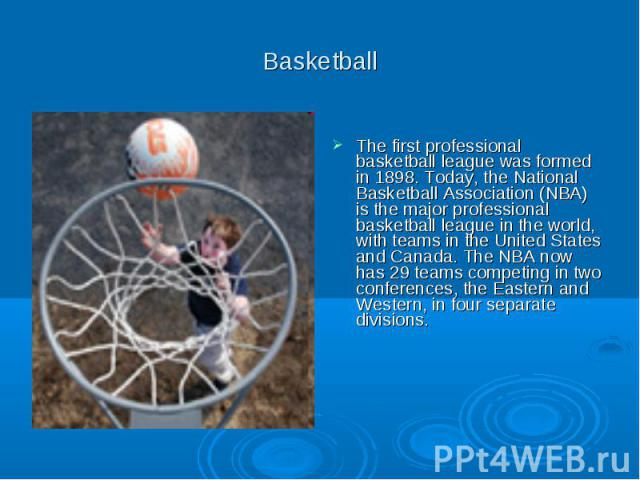 Basketball The first professional basketball league was formed in 1898. Today, the National Basketball Association (NBA) is the major professional basketball league in the world, with teams in the United States and Canada. The NBA now has 29 teams c…