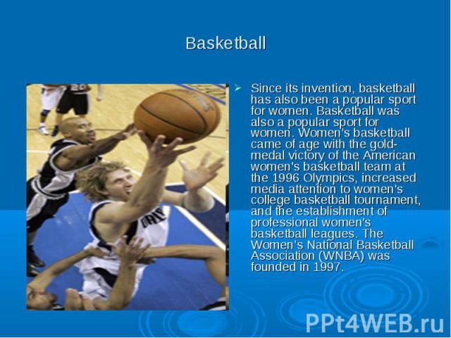 Basketball Since its invention, basketball has also been a popular sport for women. Basketball was also a popular sport for women. Women's basketball came of age with the gold-medal victory of the American women's basketball team at the 1996 Olympic…