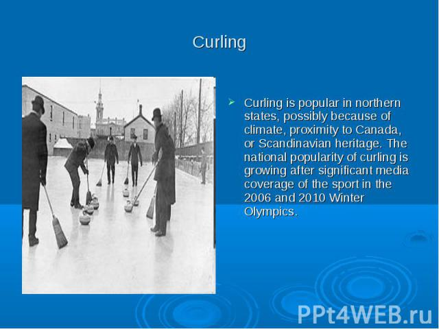 Curling Curling is popular in northern states, possibly because of climate, proximity to Canada, or Scandinavian heritage. The national popularity of curling is growing after significant media coverage of the sport in the 2006 and 2010 Winter Olympics.