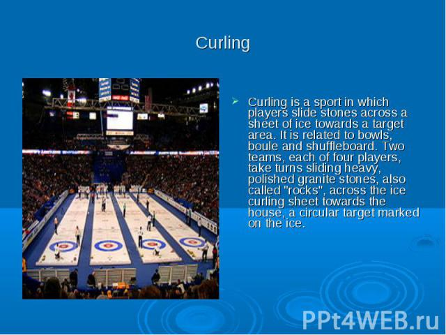 Curling Curling is a sport in which players slide stones across a sheet of ice towards a target area. It is related to bowls, boule and shuffleboard. Two teams, each of four players, take turns sliding heavy, polished granite stones, also called &qu…