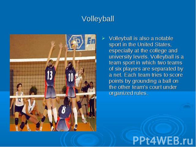 Volleyball Volleyball is also a notable sport in the United States, especially at the college and university levels. Volleyball is a team sport in which two teams of six players are separated by a net. Each team tries to score points by grounding a …