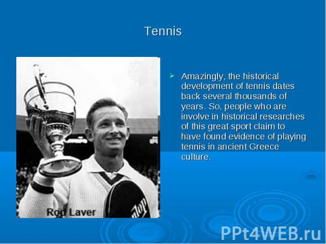 Tennis Amazingly, the historical development of tennis dates back several thousands of years. So, people who are involve in historical researches of this great sport claim to have found evidence of playing tennis in ancient Greece culture.