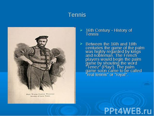 "Tennis 16th Century - History of Tennis Between the 16th and 18th centuries the game of the palm was highly regarded by kings and nobleman. The French players would begin the palm game by shouting the word ""Tenez"" (Play!). The palm game so…"