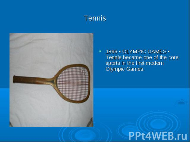 Tennis 1896 ▪ OLYMPIC GAMES ▪ Tennis became one of the core sports in the first modern Olympic Games.