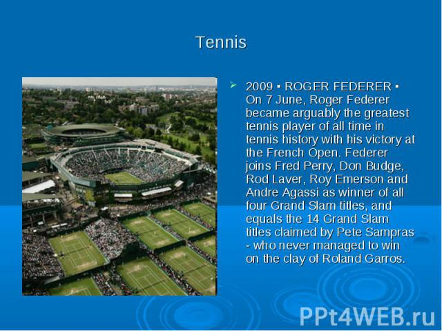 Tennis 2009 ▪ ROGER FEDERER ▪ On 7 June, Roger Federer became arguably the greatest tennis player of all time in tennis history with his victory at the French Open. Federer joins Fred Perry, Don Budge, Rod Laver, Roy Emerson and Andre Agassi as winn…