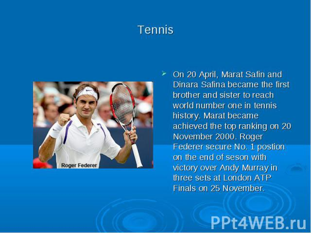 Tennis On 20 April, Marat Safin and Dinara Safina became the first brother and sister to reach world number one in tennis history. Marat became achieved the top ranking on 20 November 2000. Roger Federer secure No. 1 postion on the end of seson with…