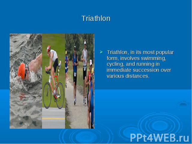 Triathlon Triathlon, in its most popular form, involves swimming, cycling, and running in immediate succession over various distances.