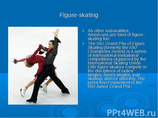 Figure-skating As other nationalities, Americans are fond of figure-skating too. The ISU Grand Prix of Figure Skating (formerly the ISU Champions Series) is a series of international invitational competitions organized by the International Skating U…