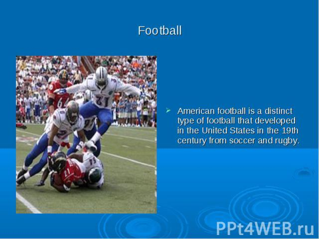 Football American football is a distinct type of football that developed in the United States in the 19th century from soccer and rugby.
