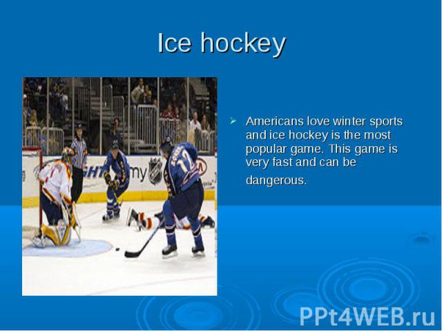 Ice hockey Americans love winter sports and ice hockey is the most popular game. This game is very fast and can be dangerous.
