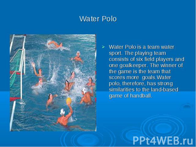 Water Polo Water Polo is a team water sport. The playing team consists of six field players and one goalkeeper. The winner of the game is the team that scores more goals.Water polo, therefore, has strong similarities to the land-based game of handball.