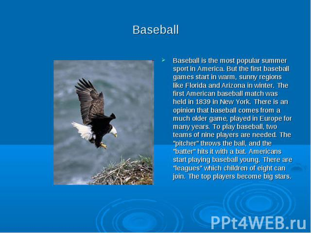 Baseball Baseball is the most popular summer sport in America. But the first baseball games start in warm, sunny regions like Florida and Arizona in winter. The first American baseball match was held in 1839 in New York. There is an opinion that bas…